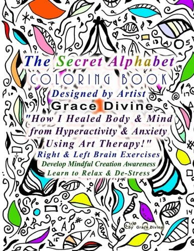 "9781523447282: The Secret Alphabet Coloring Book Designed by Artist Grace Divine ""How I Healed Body & Mind from Hyperactivity & Anxiety Using Art Therapy!"" Right ... Creation Awareness Learn to Relax & De-Stress"