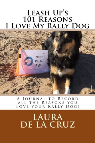 9781523456505: Leash Up's 101 Reasons I Love My Rally Dog: A Journal to Record all the Reasons you Love your Rally Dog!