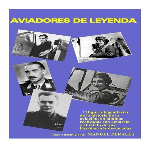 9781523465989: Aviadores de leyenda: 15 figuras legendarias de la historia de la aviación en acuarelas y el relato de sus principales hazañas (Spanish Edition)