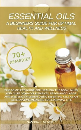 9781523466771: Essential Oils: A Beginners Guide For Optimal Health And Wellness: The complete guide for healing the body, mind and cure common aliments using essential oils as an alternative medicine for life