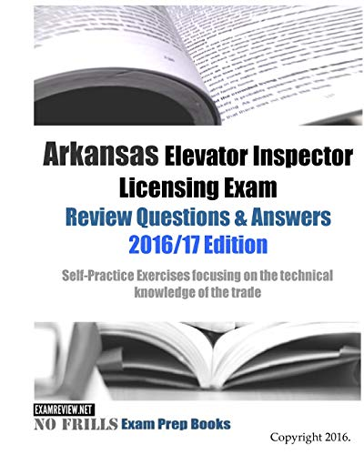 9781523467198: Arkansas Elevator Inspector Licensing Exam Review Questions & Answers 2016/17 Edition: Self-Practice Exercises focusing on the technical knowledge of the trade