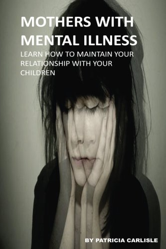 9781523467549: Mothers With Mental Illness: Learn How To Maintain Your Relationship With Your Children (Mother's with mental illness, mental illness, relationship, family, parenting, child, children)
