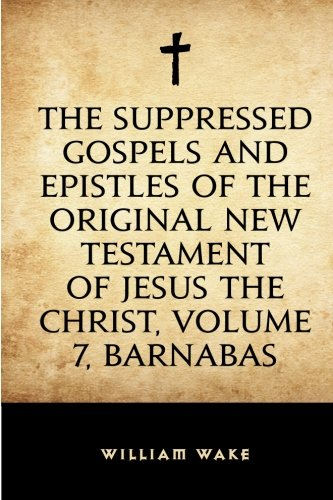 9781523487998: The suppressed Gospels and Epistles of the original New Testament of Jesus the Christ, Volume 7, Barnabas