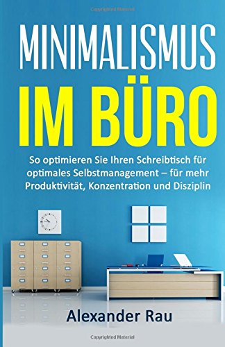 9781523491872: Minimalismus im Büro: So optimieren Sie Ihren Schreibtisch für optimales Selbstmanagement – für mehr Produktivität, Konzentration und Disziplin (German Edition)