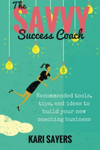 The Savvy Success Coach: Recommended Tools, Tips,: Sayers, Kari