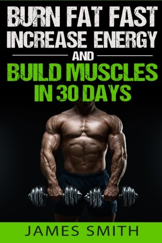 9781523600779: Burn Fat: Burn Fat Fast, Increase Energy, and Build Muscles in 30 Days (Feed Muscle Faster, Boost Metabolism, Burn Fat Fast as Hell, Diet Exercise Book For Men, Sleep Belly Stomach Quick Weight Loss)