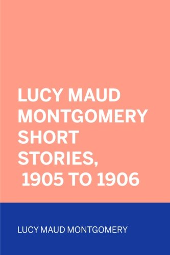 9781523602049: Lucy Maud Montgomery Short Stories, 1905 to 1906