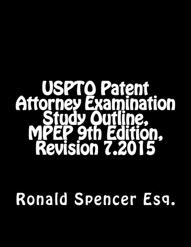 USPTO Patent Attorney Examination Study Outline, MPEP 9, Revision 7.2015: Mr. Ronald Spencer