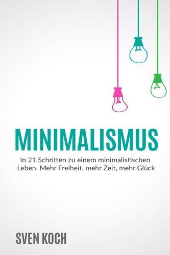 9781523624324: Minimalismus: In 21 Schritten zu einem minimalistischen Leben. Mehr Freiheit, mehr Zeit, mehr Glück.