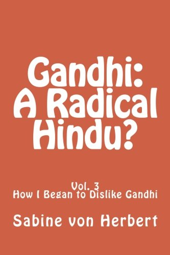 Gandhi: A Radical Hindu?: Vol. 3 How I Began to Dislike Gandhi (Volume 3): von Herbert, Sabine