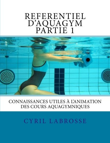 9781523628414: Referentiel d'aquagym partie 1: Connaissances utiles à l'animation des cours aquagymniques (Volume 1) (French Edition)