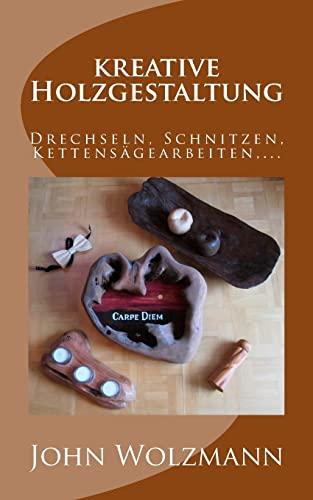 Kreative Holzgestaltung: Drechseln, Schnitzen, Kettensagearbeiten, .: Wolzmann, John