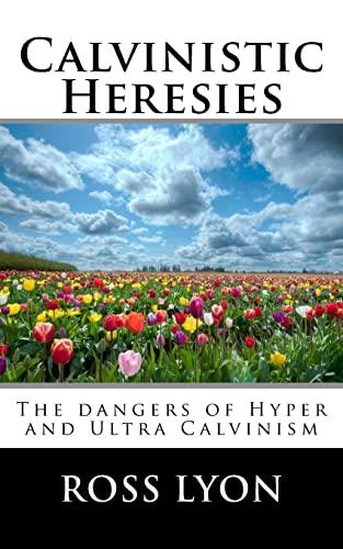 Calvinistic Heresies: The dangers of Hyper and Ultra Calvinism: Ross Lyon Ph.D.
