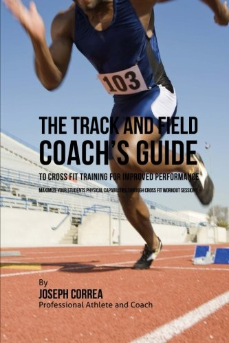 The Track and Field Coach's Guide to Cross Fit Training for Improved Performance: Maximize ...