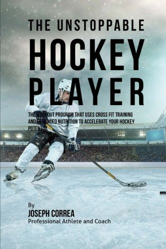 The Unstoppable Hockey Player: The Workout Program That Uses Cross Fit Training and Enhanced ...
