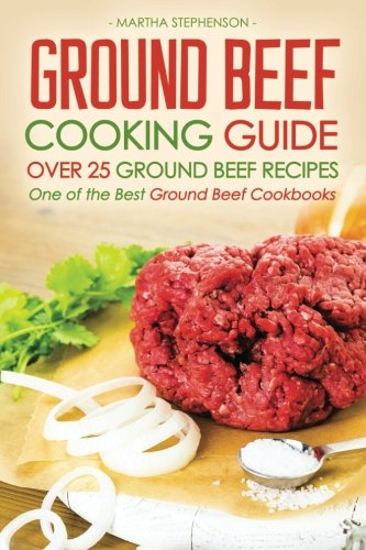 Ground Beef Cooking Guide - Over 25 Ground Beef Recipes: One of the Best Ground Beef Cookbooks: ...