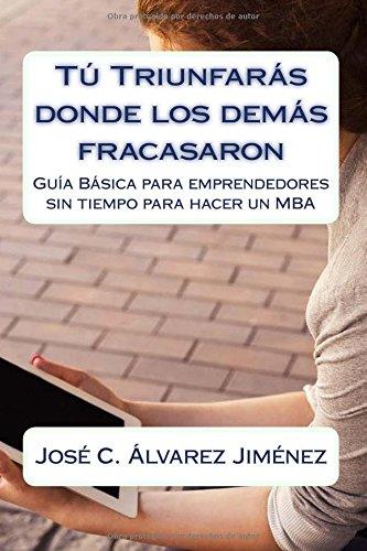 9781523723409: Tú triunfarás donde los demás fracasaron: Guía Básica para emprendedores sin tiempo para hacer un MBA (Spanish Edition)