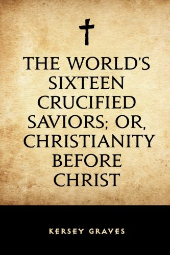 9781523726837: The World's Sixteen Crucified Saviors; Or, Christianity Before Christ