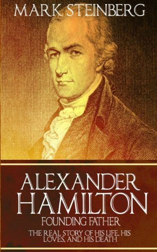 9781523737550: Alexander Hamilton: Founding Father-: The Real Story of his life, his loves, and his death