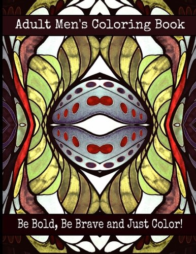 Adult Men's Coloring Book - Be Bold, Be Brave and Just Color!: Bella Stitt