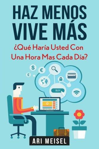 9781523765362: Haz Menoz, Vive Más: ¿Qué Haría Usted Con Una Hora Mas Cada Día?
