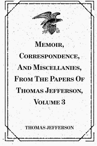 9781523780853: Memoir, Correspondence, And Miscellanies, From The Papers Of Thomas Jefferson, Volume 3