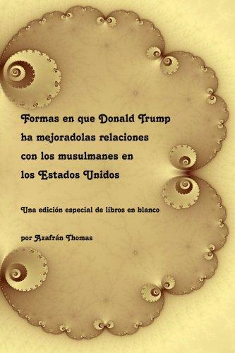 9781523798087: Formas en que Donald Trump ha mejoradolas relaciones con los musulmanes en los Estados Unidos: Una edición especial de libros en blanco (Spanish Edition)