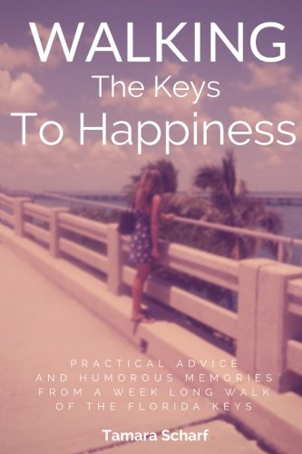 Walking the Keys to Happiness : Practical Advice and Humorous Memories from a Week Long Walk of the...