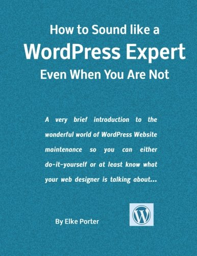 9781523801251: How to Sound Like a WordPress Expert Even When You Are Not: A very brief introduction to the wonderful world of WordPress Website maintenance so you ... know what your web designer is talking about