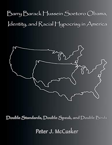 9781523801558: Barry Barack Hussein Soetoro Obama, Identity, and Racial Hypocrisy in America: Double Standards, Double Speak, and Double Binds