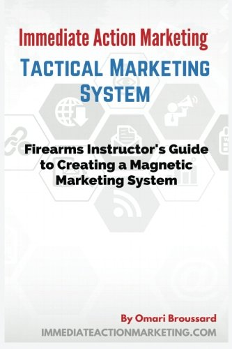 9781523802944: Immediate Action Marketing: Tactical Marketing System: Firearms Instructor's Guide To Creating A Magnetic Marketing System
