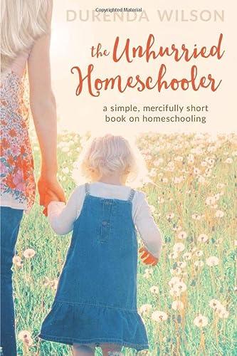 The Unhurried Homeschooler: A Simple, Mercifully Short Book on Homeschooling: Durenda Wilson