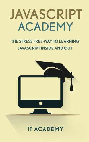 9781523825042: JavaScript: Academy - The Stress Free Way To Learning JavaScript Inside & Out - (FREE Books, JavaScript The Good Parts, JavaScript The Definitive Guide)