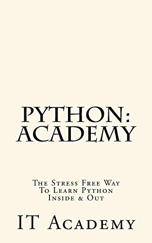 9781523825073: Python: Academy - The Stress Free Way To Learning Python Inside & Out - Beginner (FREE Books, Python Programming For Beginners, Python For Informatics)