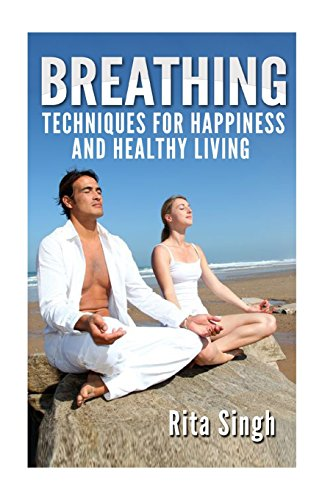 9781523835249: Breathing: Techniques for Happiness and Healthy Living: Breathing: for Anxiety, Depression, Focus, Energy and more.