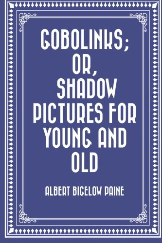 Gobolinks; or, Shadow Pictures for Young and: Paine, Albert Bigelow
