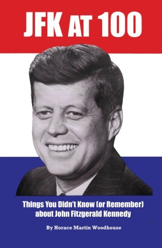 JFK at 100: Things You Didn?t Know (or Remember) about John Fitzgerald Kennedy: Horace Martin ...