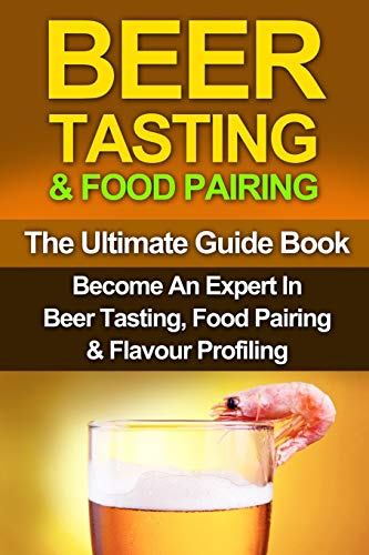 Beer Tasting & Food Pairing: The Ultimate Guidebook: Become An Expert In Beer Tasting, Food ...