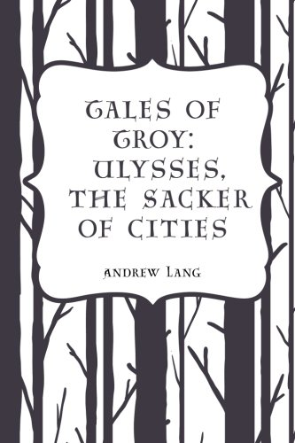 Tales of Troy: Ulysses, the Sacker of Cities: Andrew Lang