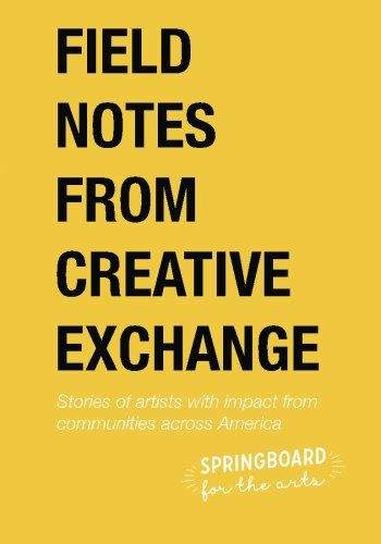 Field Notes from Creative Exchange: Stories of artists with impact from communities across America:...