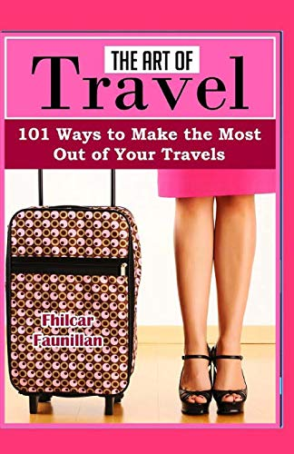 9781523870899: The Art of Travel: 101 Ways To Make The Most Out Of Your Travels