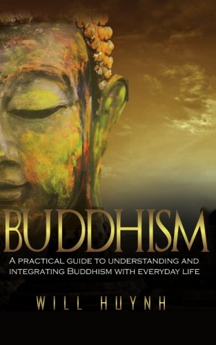 Buddhism: A Practical Guide to Integrating and Practicing Buddhism in Everyday Life: Huynh, Will