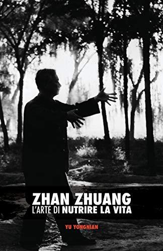 Zhan Zhuang: L'Arte Di Nutrire La Vita: Yu, Yong Nian