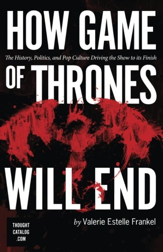 9781523902231: How Game of Thrones Will End: The History, Politics, and Pop Culture Driving the Show to its Finish