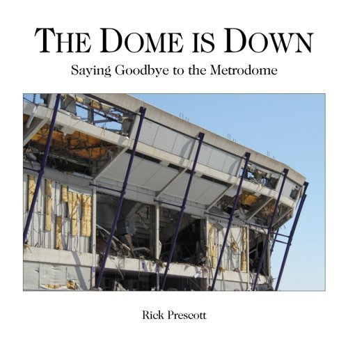 The Dome is Down: Saying Goodbye to the Metrodome (A Bad Place for Baseball): Rick Prescott