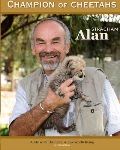Champion of Cheetahs: A Life with Cheetahs. A Love worth Living: Mr Alan Shepherd Strachan
