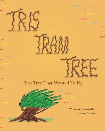 Tris Tram Tree: The Tree That Wanted To Fly: Anthony Giarmo