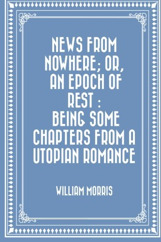 9781523931453: News from Nowhere; Or, An Epoch of Rest : Being Some Chapters from a Utopian Romance