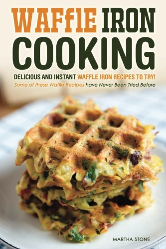 9781523933532: Waffle Iron Cooking - Delicious and Instant Waffle Iron Recipes to Try!: Some of these Waffle Recipes have Never Been Tried Before