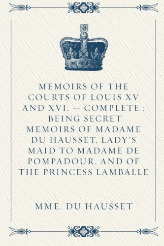 9781523939831: Memoirs of the Courts of Louis XV and XVI. — Complete : Being secret memoirs of Madame Du Hausset, lady's maid to Madame de Pompadour, and of the Princess Lamballe